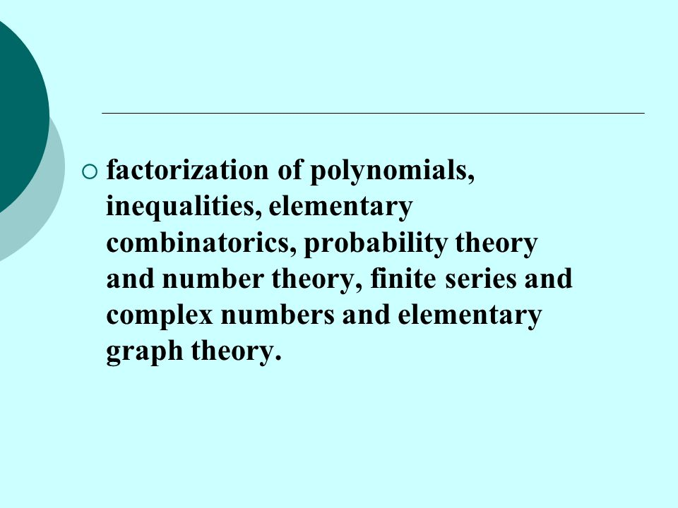  factorization of polynomials, inequalities, elementary combinatorics, probability theory and number theory, finite series and complex numbers and el