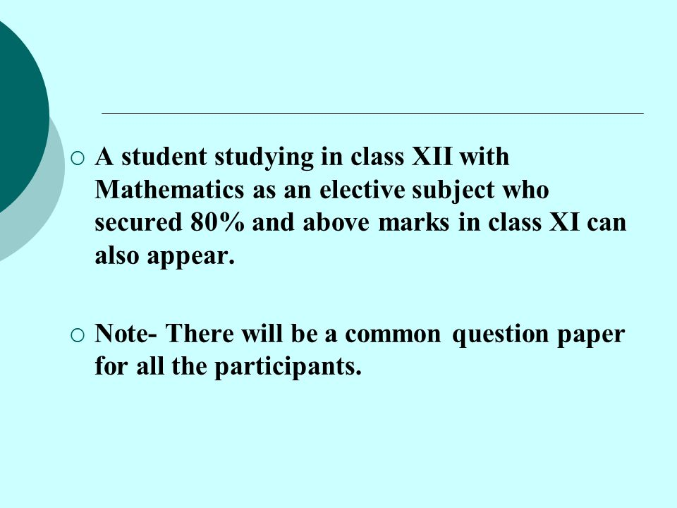  A student studying in class XII with Mathematics as an elective subject who secured 80% and above marks in class XI can also appear.  Note- There w
