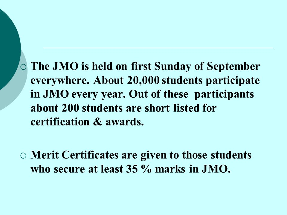  The JMO is held on first Sunday of September everywhere. About 20,000 students participate in JMO every year. Out of these participants about 200 st