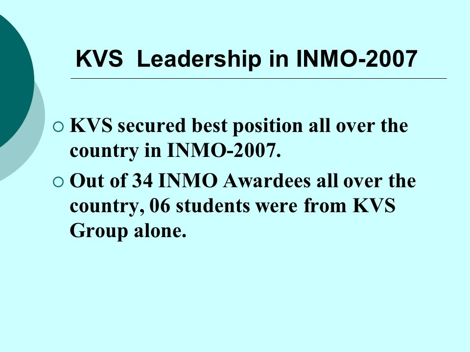 KVS Leadership in INMO-2007  KVS secured best position all over the country in INMO-2007.  Out of 34 INMO Awardees all over the country, 06 students