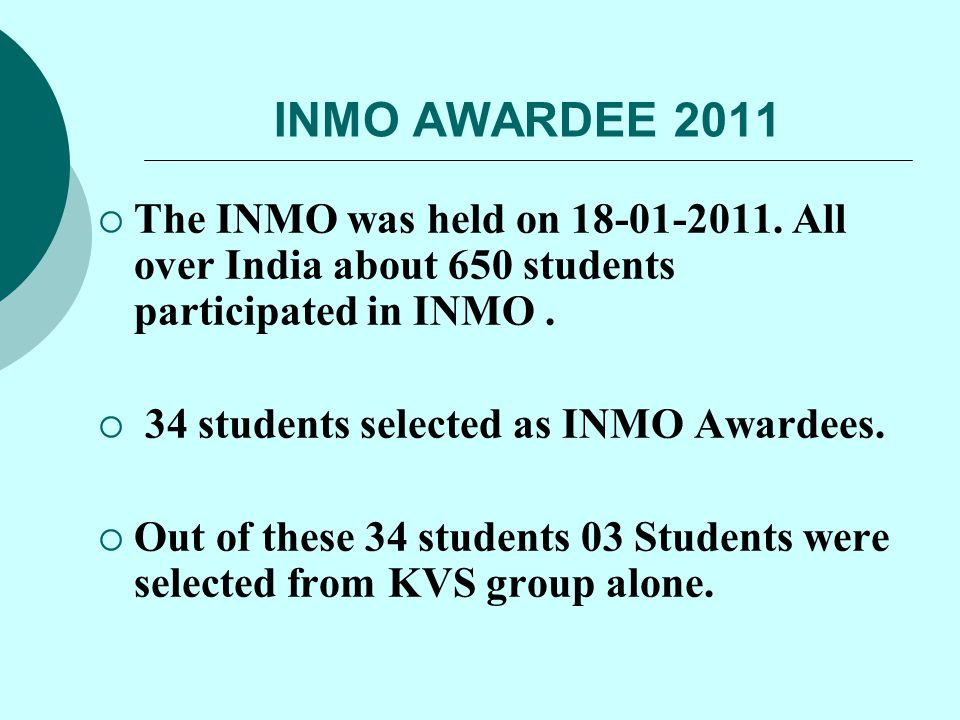 INMO AWARDEE 2011  The INMO was held on 18-01-2011. All over India about 650 students participated in INMO.  34 students selected as INMO Awardees.