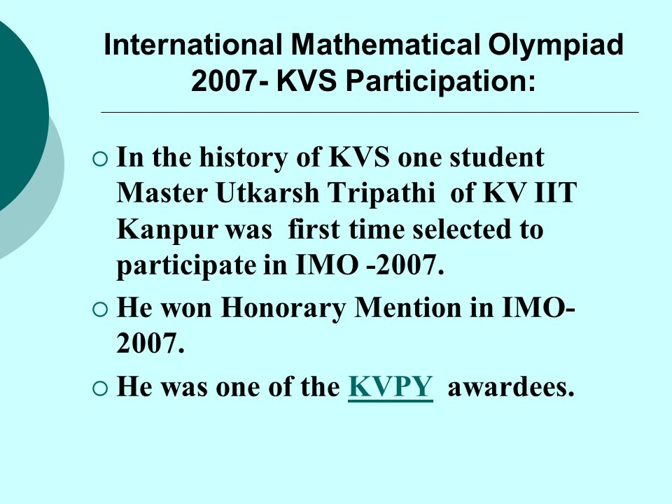 International Mathematical Olympiad 2007- KVS Participation:  In the history of KVS one student Master Utkarsh Tripathi of KV IIT Kanpur was first ti