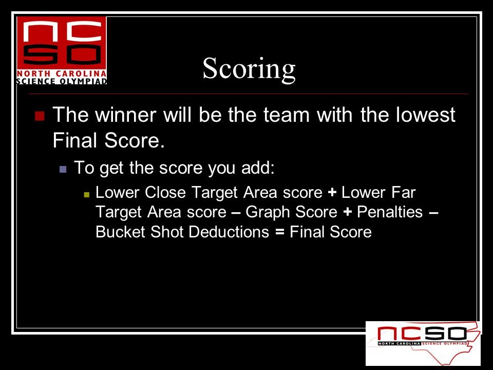 Scoring The winner will be the team with the lowest Final Score. To get the score you add: Lower Close Target Area score + Lower Far Target Area score