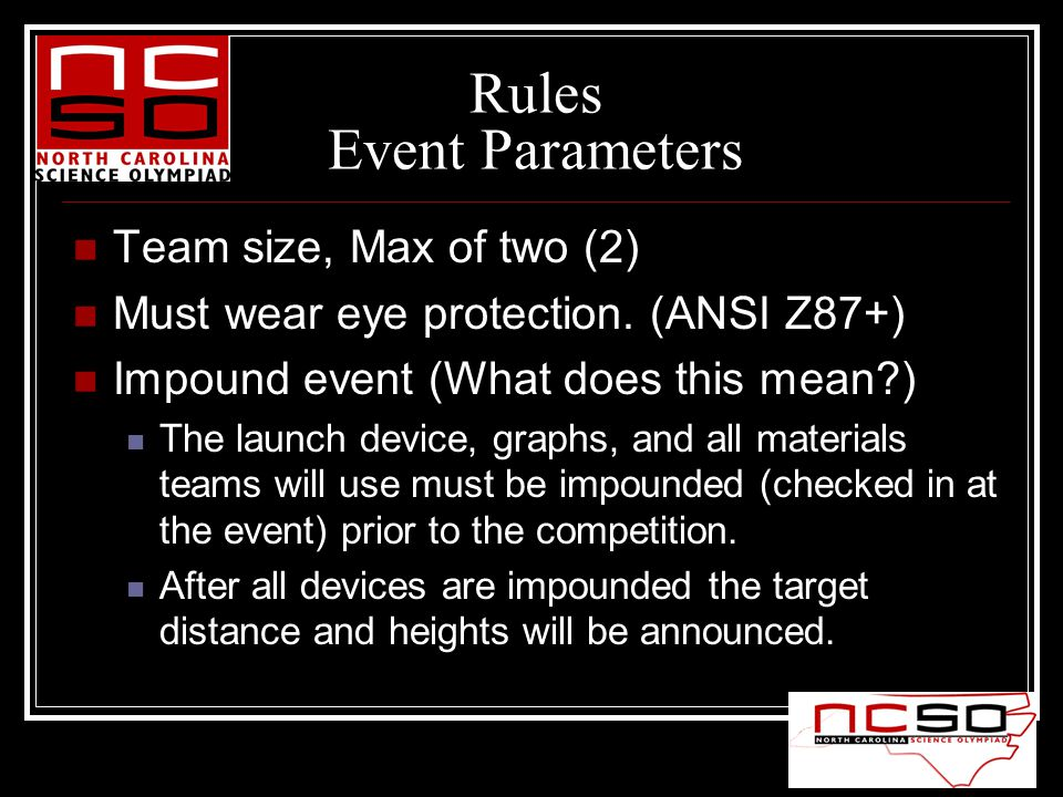Rules Event Parameters Team size, Max of two (2) Must wear eye protection. (ANSI Z87+) Impound event (What does this mean?) The launch device, graphs,
