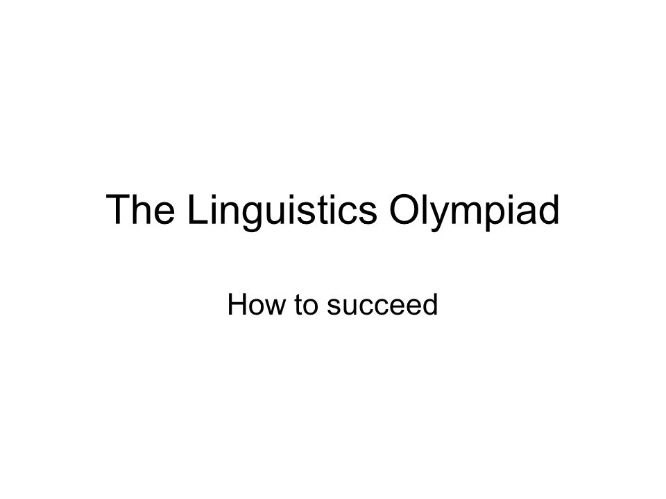 The Linguistics Olympiad How to succeed