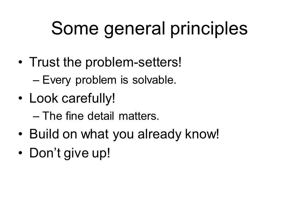 Some general principles Trust the problem-setters! –Every problem is solvable. Look carefully! –The fine detail matters. Build on what you already kno