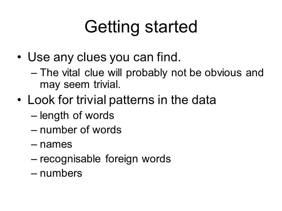 Getting started Use any clues you can find. –The vital clue will probably not be obvious and may seem trivial. Look for trivial patterns in the data –