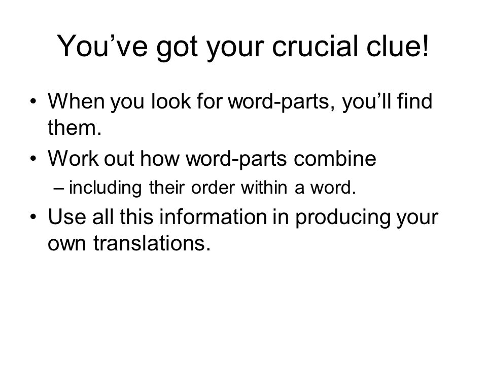 You've got your crucial clue! When you look for word-parts, you'll find them. Work out how word-parts combine –including their order within a word. Us