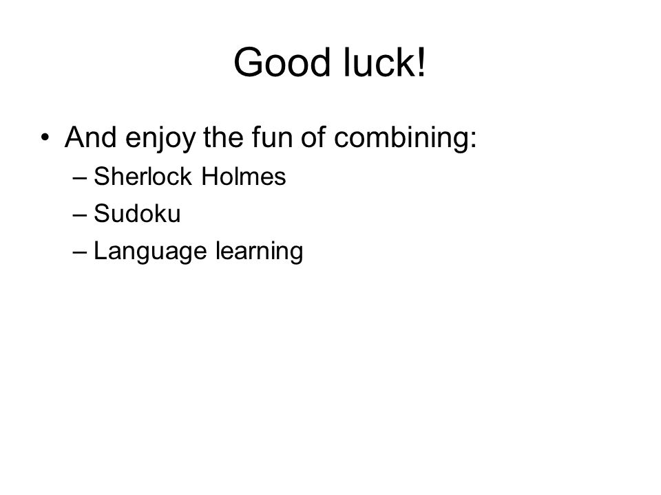 Good luck! And enjoy the fun of combining: –Sherlock Holmes –Sudoku –Language learning