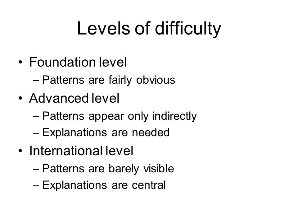 Levels of difficulty Foundation level –Patterns are fairly obvious Advanced level –Patterns appear only indirectly –Explanations are needed Internatio