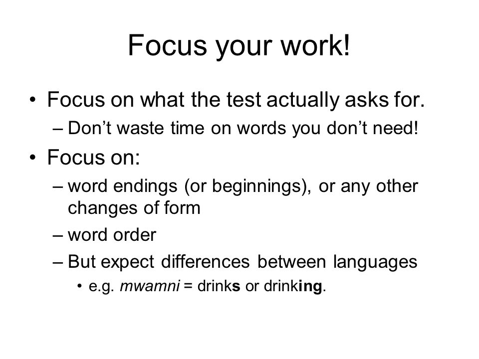 Focus your work! Focus on what the test actually asks for. –Don't waste time on words you don't need! Focus on: –word endings (or beginnings), or any