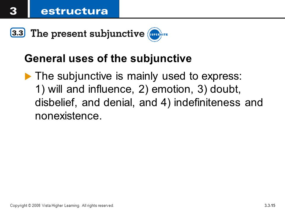 Copyright © 2008 Vista Higher Learning. All rights reserved.3.3-15 General uses of the subjunctive  The subjunctive is mainly used to express: 1) wil
