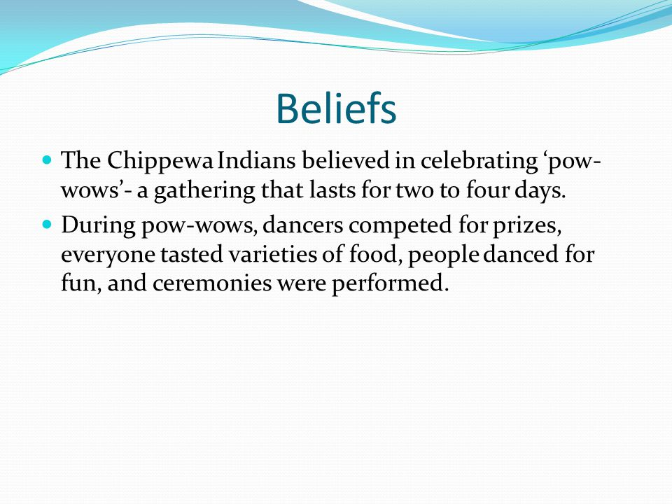 Beliefs The Chippewa Indians believed in celebrating 'pow- wows'- a gathering that lasts for two to four days.