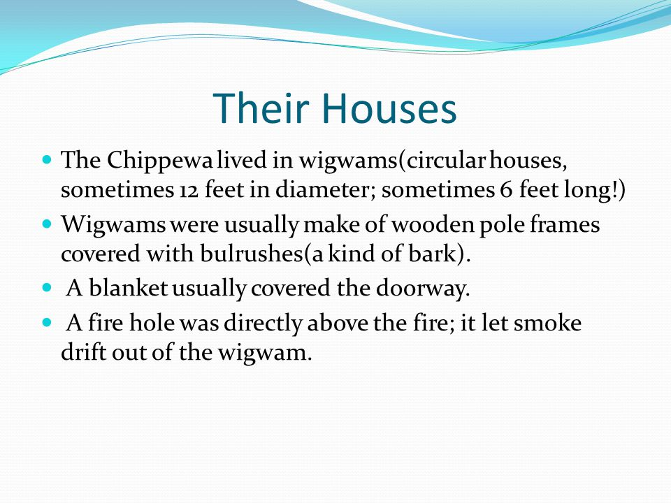 Their Houses The Chippewa lived in wigwams(circular houses, sometimes 12 feet in diameter; sometimes 6 feet long!) Wigwams were usually make of wooden pole frames covered with bulrushes(a kind of bark).