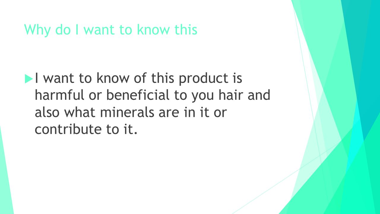 Why do I want to know this  I want to know of this product is harmful or beneficial to you hair and also what minerals are in it or contribute to it.