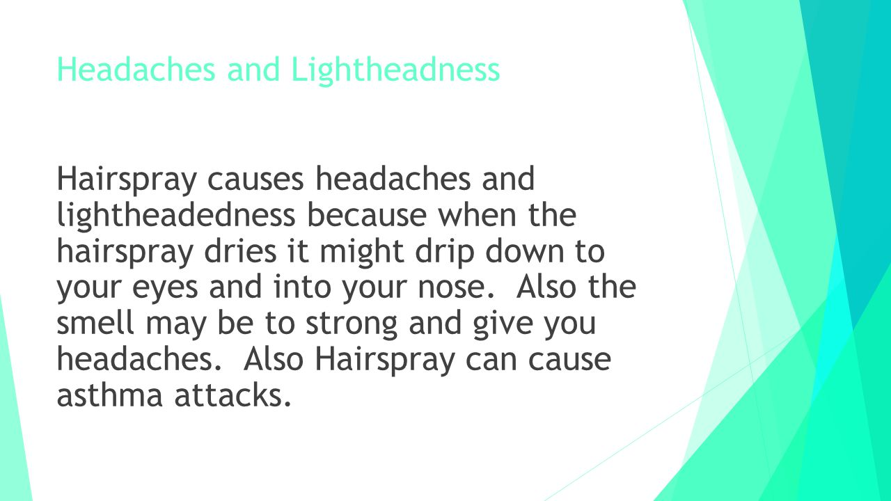 Headaches and Lightheadness Hairspray causes headaches and lightheadedness because when the hairspray dries it might drip down to your eyes and into y