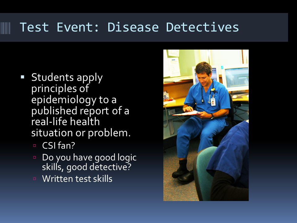 Test Event: Disease Detectives  Students apply principles of epidemiology to a published report of a real-life health situation or problem.  CSI fan