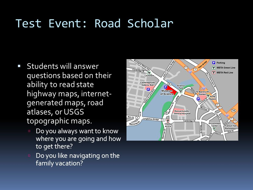Test Event: Road Scholar  Students will answer questions based on their ability to read state highway maps, internet- generated maps, road atlases, o
