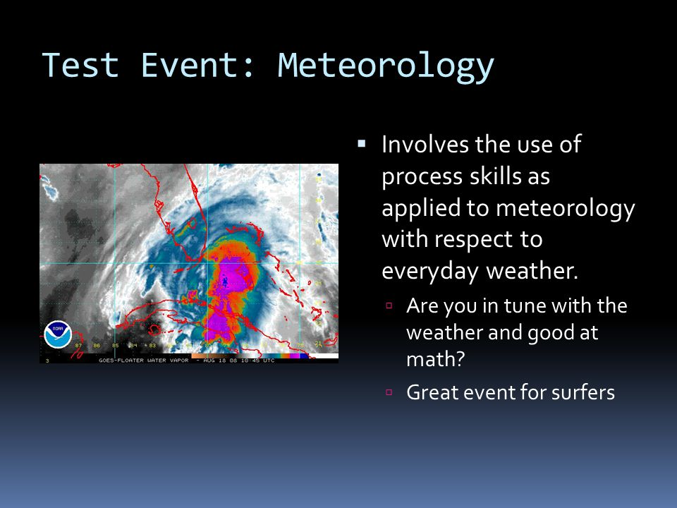Test Event: Meteorology  Involves the use of process skills as applied to meteorology with respect to everyday weather.  Are you in tune with the we