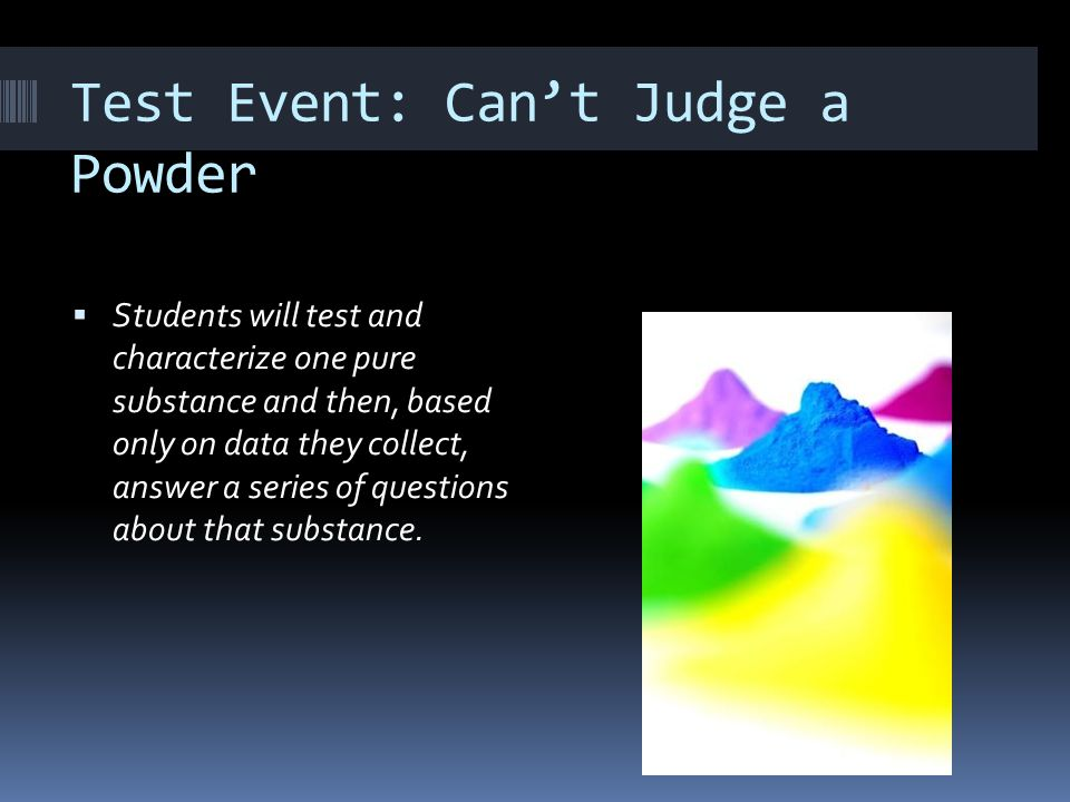 Test Event: Can't Judge a Powder  Students will test and characterize one pure substance and then, based only on data they collect, answer a series o