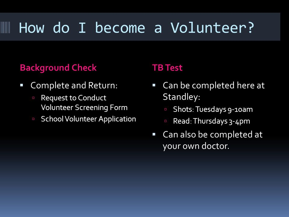 How do I become a Volunteer? Background CheckTB Test  Complete and Return:  Request to Conduct Volunteer Screening Form  School Volunteer Applicati