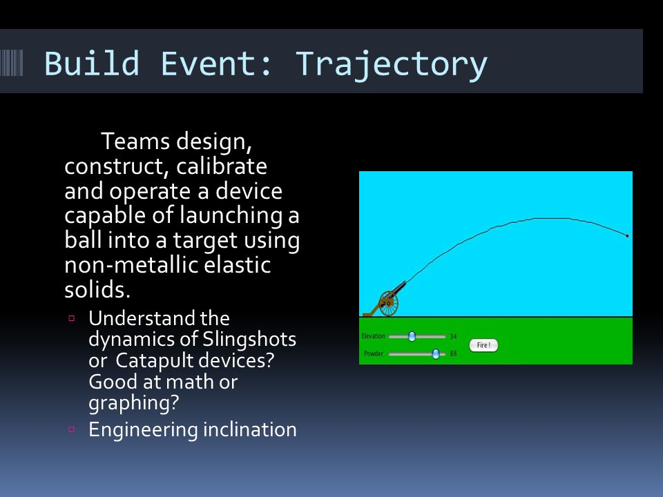 Build Event: Trajectory Teams design, construct, calibrate and operate a device capable of launching a ball into a target using non-metallic elastic s