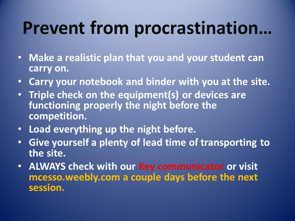 Prevent from procrastination… Make a realistic plan that you and your student can carry on. Carry your notebook and binder with you at the site. Tripl
