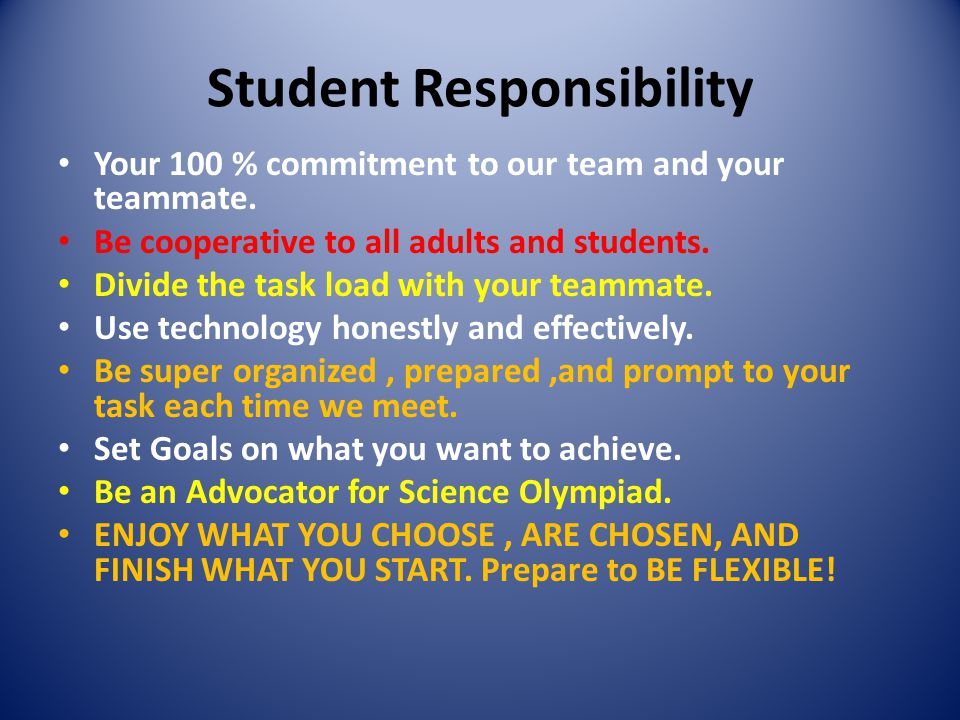 Student Responsibility Your 100 % commitment to our team and your teammate. Be cooperative to all adults and students. Divide the task load with your