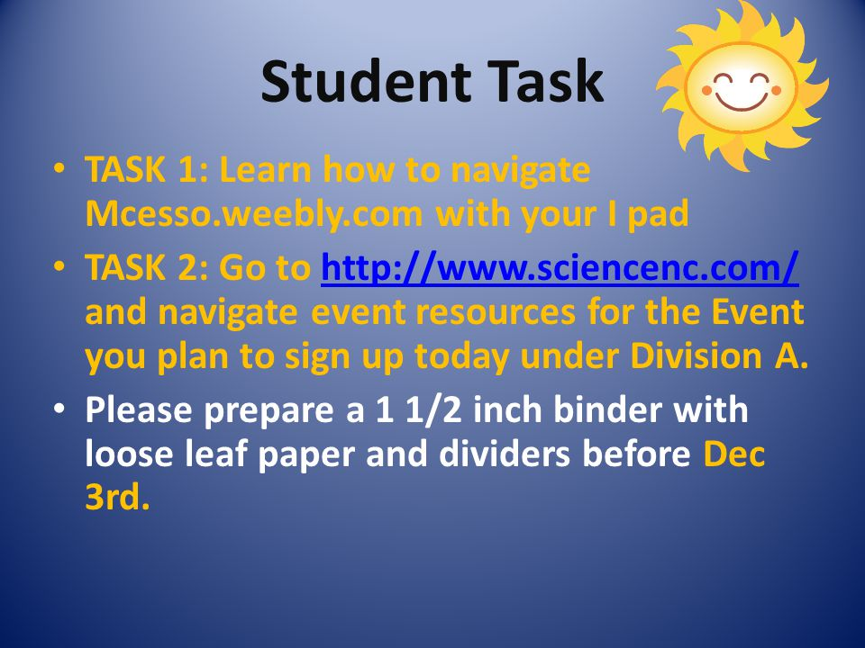 Student Task TASK 1: Learn how to navigate Mcesso.weebly.com with your I pad TASK 2: Go to http://www.sciencenc.com/ and navigate event resources for the Event you plan to sign up today under Division A.http://www.sciencenc.com/ Please prepare a 1 1/2 inch binder with loose leaf paper and dividers before Dec 3rd.
