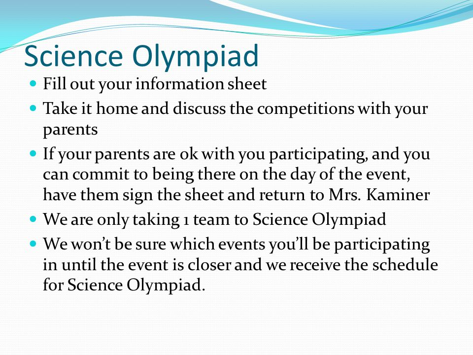 Science Olympiad Fill out your information sheet Take it home and discuss the competitions with your parents If your parents are ok with you participa