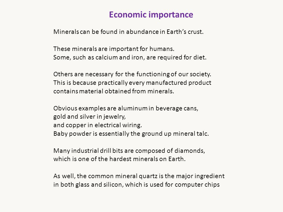 Economic importance Minerals can be found in abundance in Earth's crust. These minerals are important for humans. Some, such as calcium and iron, are