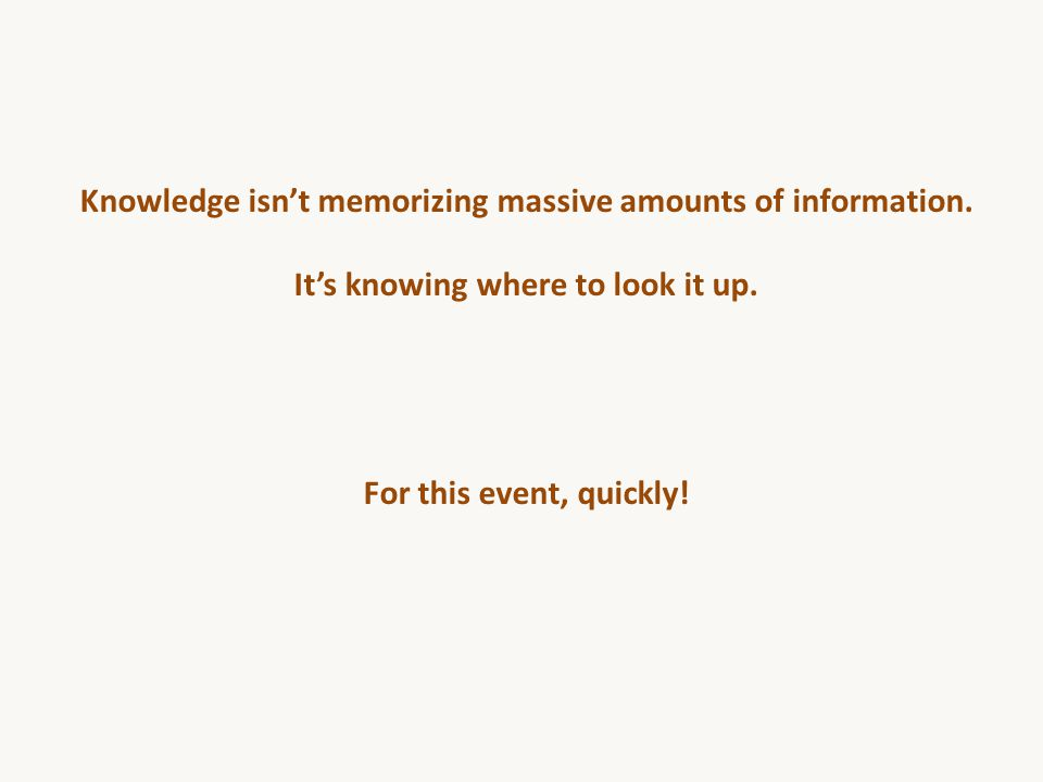 Knowledge isn't memorizing massive amounts of information. It's knowing where to look it up. For this event, quickly!