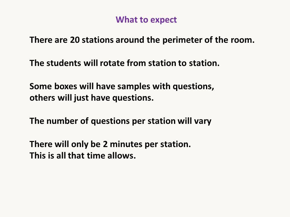 What to expect There are 20 stations around the perimeter of the room. The students will rotate from station to station. Some boxes will have samples