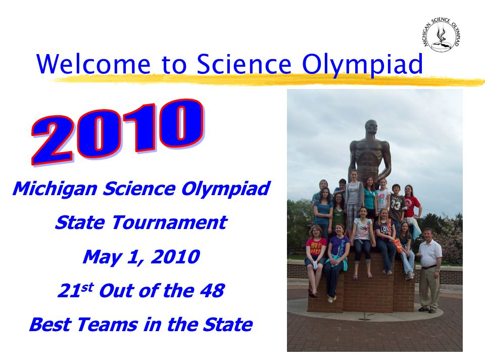 Welcome to Science Olympiad Michigan Science Olympiad State Tournament May 1, 2010 21 st Out of the 48 Best Teams in the State