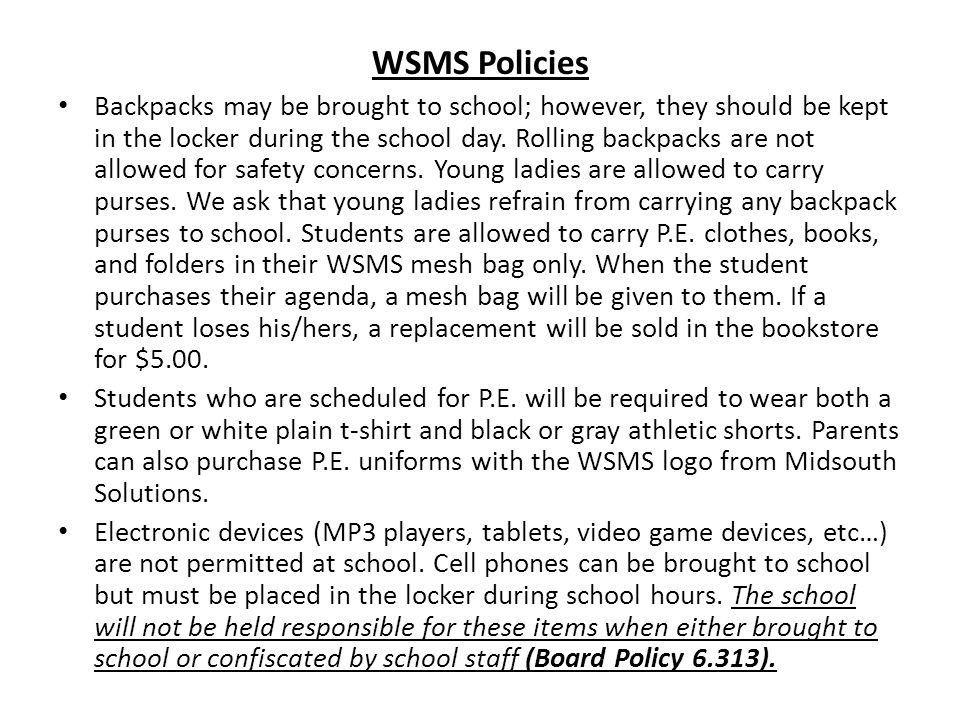 WSMS Policies Backpacks may be brought to school; however, they should be kept in the locker during the school day.