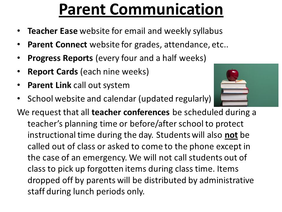 Parent Communication Teacher Ease website for email and weekly syllabus Parent Connect website for grades, attendance, etc..