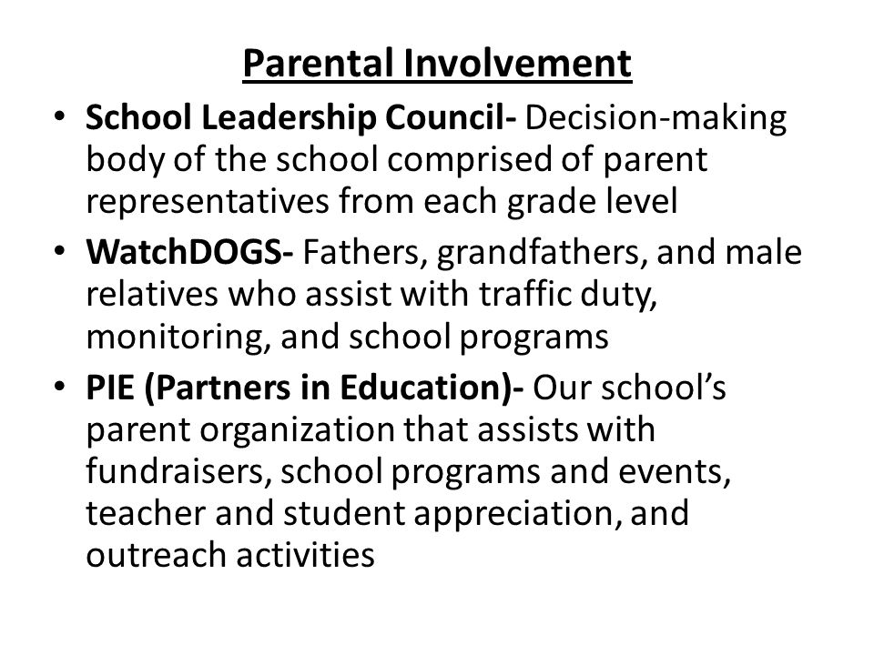 Parental Involvement School Leadership Council- Decision-making body of the school comprised of parent representatives from each grade level WatchDOGS- Fathers, grandfathers, and male relatives who assist with traffic duty, monitoring, and school programs PIE (Partners in Education)- Our school's parent organization that assists with fundraisers, school programs and events, teacher and student appreciation, and outreach activities
