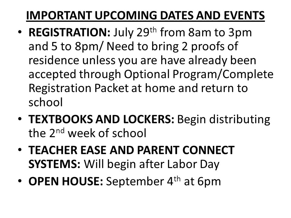 IMPORTANT UPCOMING DATES AND EVENTS REGISTRATION: July 29 th from 8am to 3pm and 5 to 8pm/ Need to bring 2 proofs of residence unless you are have already been accepted through Optional Program/Complete Registration Packet at home and return to school TEXTBOOKS AND LOCKERS: Begin distributing the 2 nd week of school TEACHER EASE AND PARENT CONNECT SYSTEMS: Will begin after Labor Day OPEN HOUSE: September 4 th at 6pm