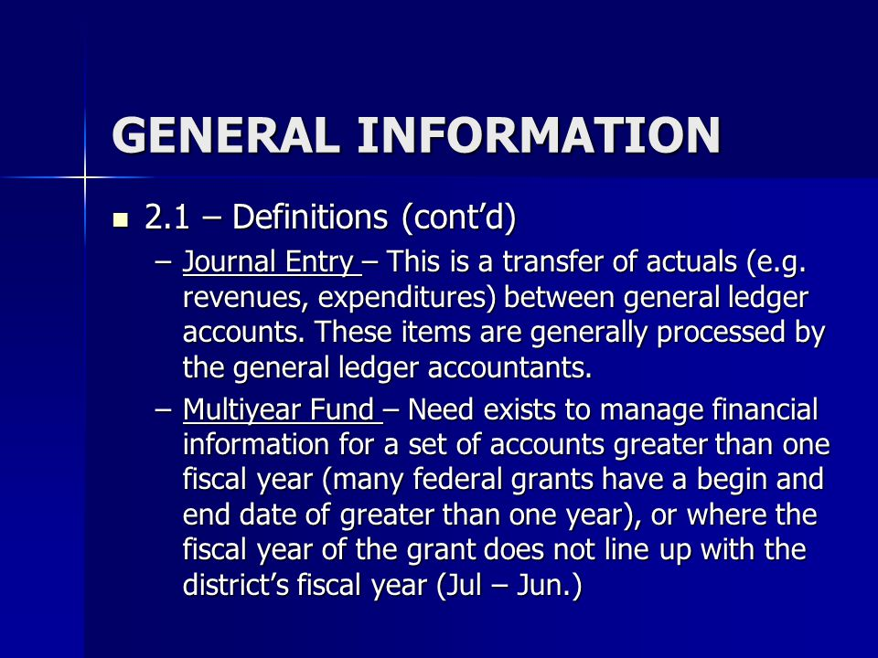 GENERAL INFORMATION 2.1 – Definitions (cont'd) 2.1 – Definitions (cont'd) –Journal Entry – This is a transfer of actuals (e.g. revenues, expenditures)