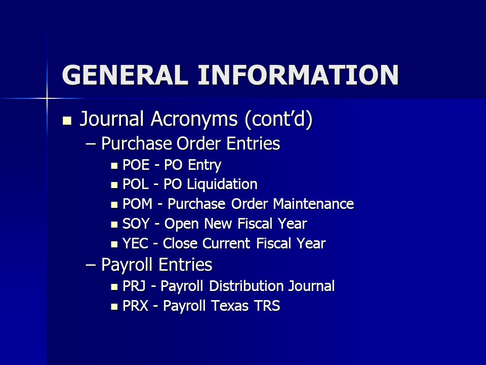 GENERAL INFORMATION Journal Acronyms (cont'd) Journal Acronyms (cont'd) –Purchase Order Entries POE - PO Entry POE - PO Entry POL - PO Liquidation POL
