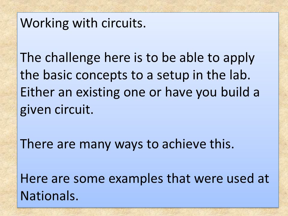 Working with circuits. The challenge here is to be able to apply the basic concepts to a setup in the lab. Either an existing one or have you build a