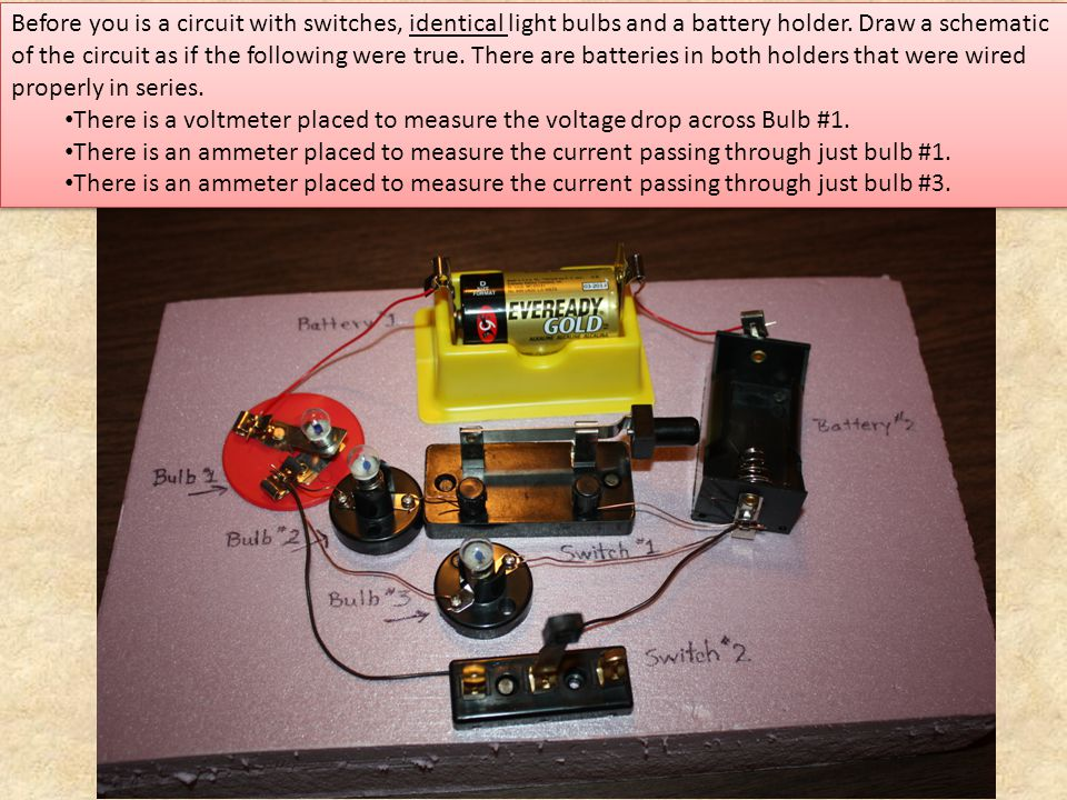 Before you is a circuit with switches, identical light bulbs and a battery holder. Draw a schematic of the circuit as if the following were true. Ther