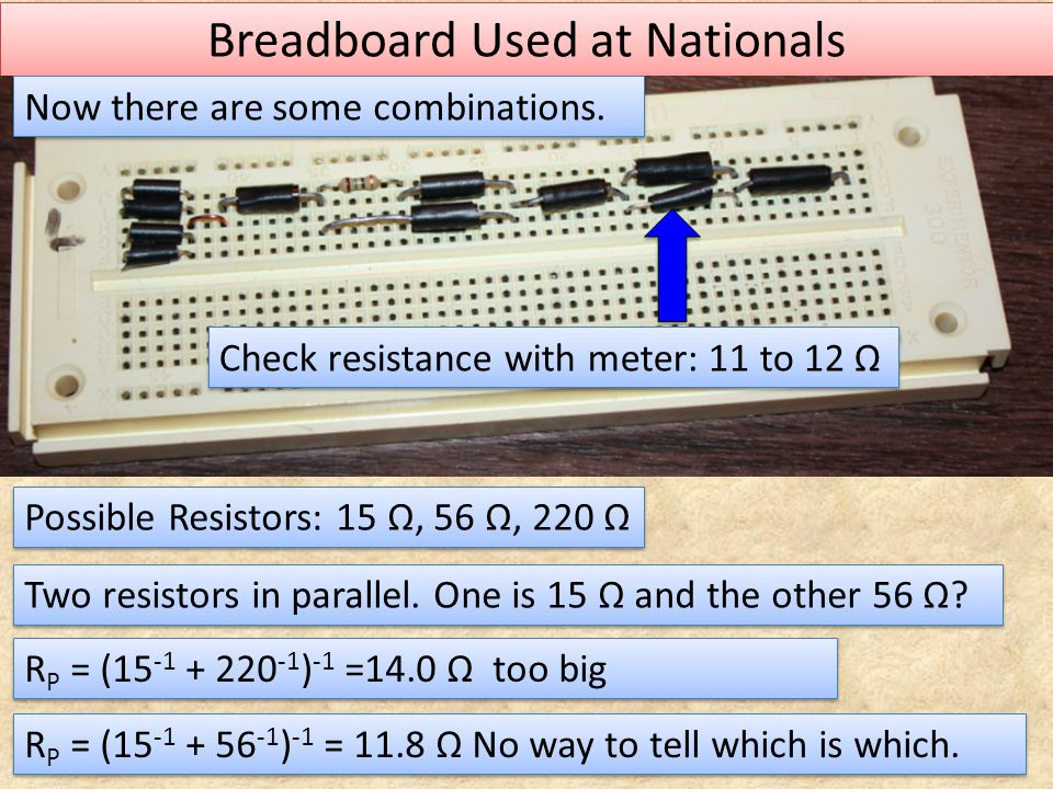 Breadboard Used at Nationals Now there are some combinations. Check resistance with meter: 11 to 12 Ω Possible Resistors: 15 Ω, 56 Ω, 220 Ω Two resist