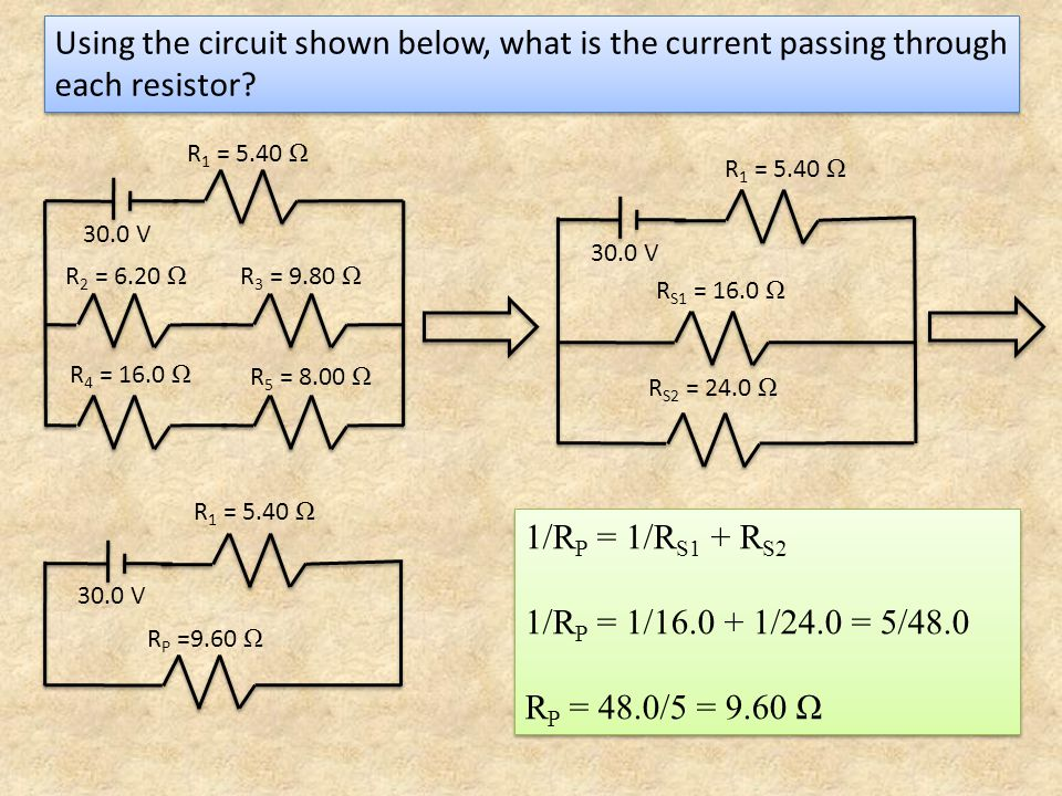 Using the circuit shown below, what is the current passing through each resistor? 1/R P = 1/R S1 + R S2 1/R P = 1/16.0 + 1/24.0 = 5/48.0 R P = 48.0/5