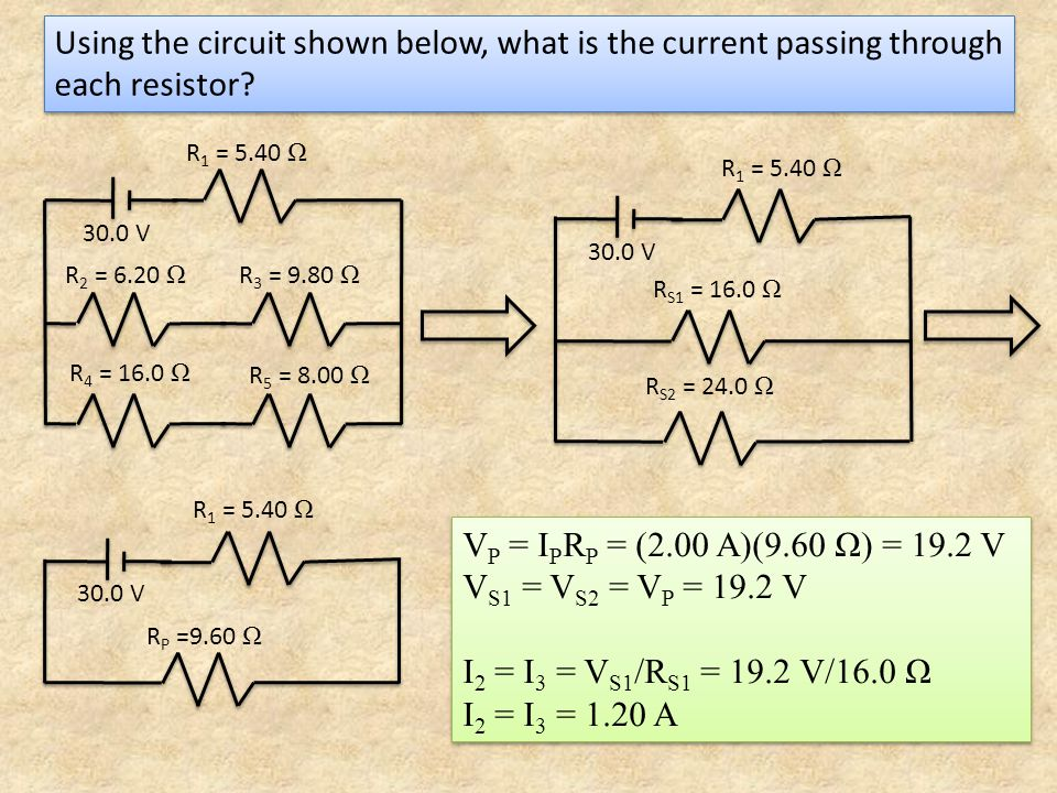 Using the circuit shown below, what is the current passing through each resistor? V P = I P R P = (2.00 A)(9.60 Ω) = 19.2 V V S1 = V S2 = V P = 19.2 V
