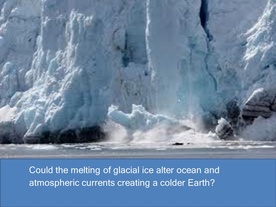 Could the melting of glacial ice alter ocean and atmospheric currents creating a colder Earth?
