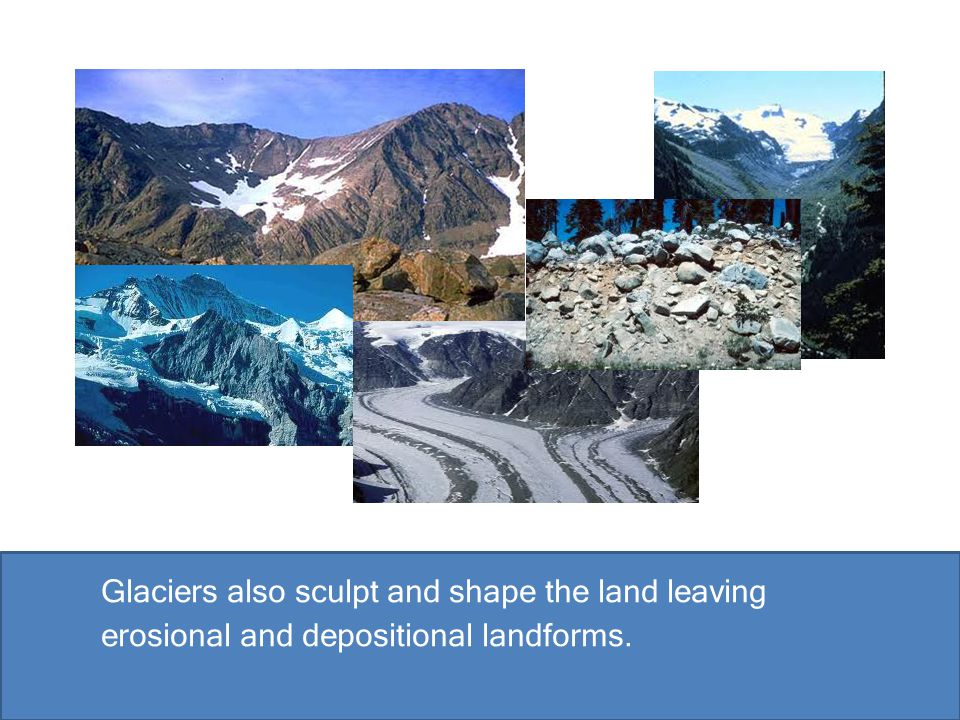 Glaciers also sculpt and shape the land leaving erosional and depositional landforms.
