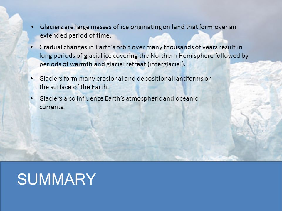 SUMMARY Glaciers are large masses of ice originating on land that form over an extended period of time. Gradual changes in Earth's orbit over many tho