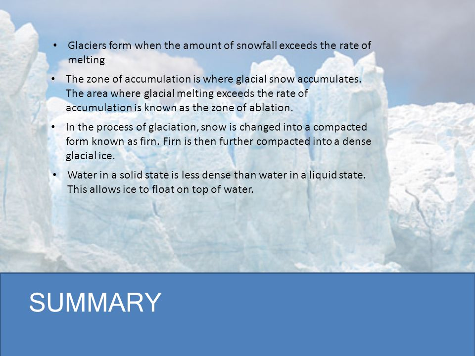 SUMMARY Glaciers form when the amount of snowfall exceeds the rate of melting In the process of glaciation, snow is changed into a compacted form know