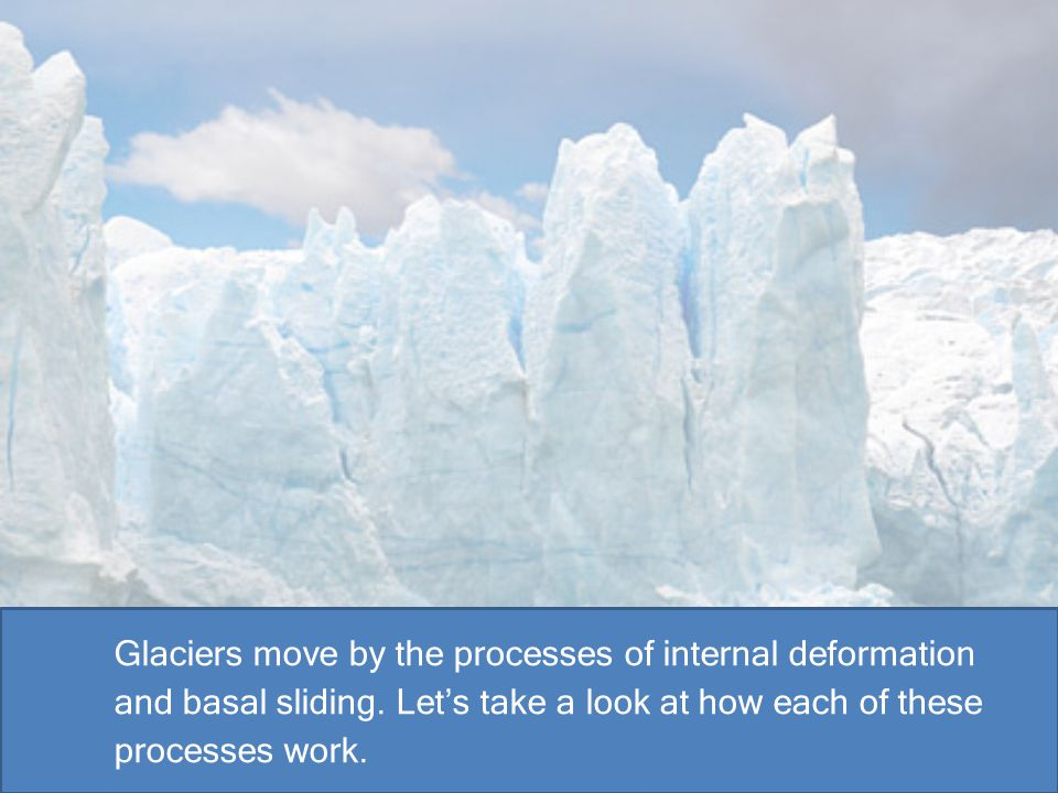 Glaciers move by the processes of internal deformation and basal sliding. Let's take a look at how each of these processes work.